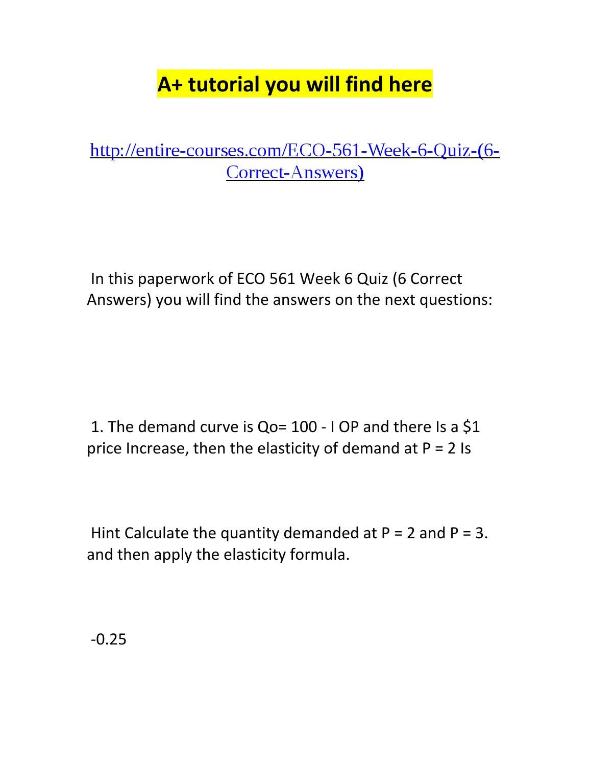 eco 561 week 6 View test prep - eco 561 week 6, quiz from eco 561 at university of phoenix eco 561 week 6 quiz 1 if the demand curve is qd = 100 10p and there is a $1 price increase, then the elasticity of demand.